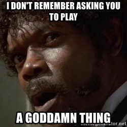 Angry Samuel L Jackson - i don't remember asking you to play a goddamn thing