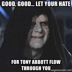 emperorrr - Good, good... let your hate for Tony Abbott flow through you