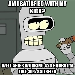 Typical Bender - Am i satisfied with my kick? Well after working 423 hours i'm like 40% satisfied