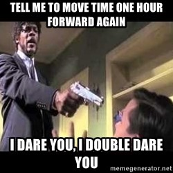 Say what again - Tell Me to move time one hour forward again i dare you, i double dare you