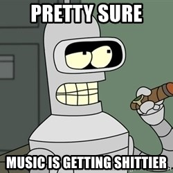 Typical Bender - Pretty sure Music is getting shittier