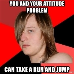 Bad Attitude Teen - you and your attitude problem  can take a run and jump