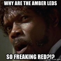Angry Samuel L Jackson - Why are the amber LEDs So freaking red?!?