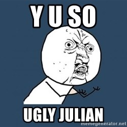 Y U no listen? - Y u so  ugly julian