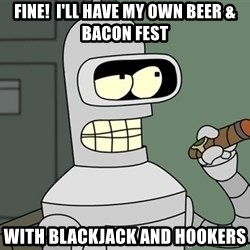 Typical Bender - Fine!  I'll have my own beer & bacon fest With blackjack and hookers