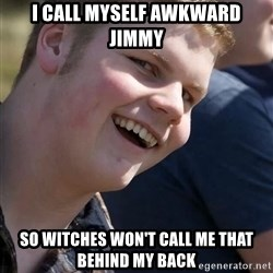 Awkward Jimmy - I call myself awkward jimmy so witches won't call me that behind my back