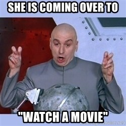 """Dr Evil meme - she is coming over to """"watch a movie"""""""