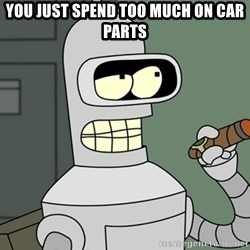 Typical Bender - you just spend too much on car parts
