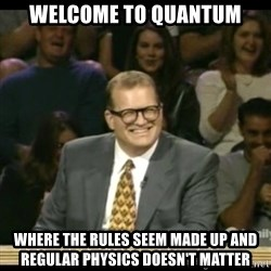 Whose Line - Welcome to quantum where the rules seem made up and regular physics doesn't matter