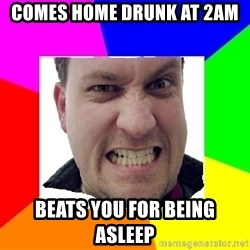 Asshole Father - Comes home drunk at 2am beats you for being asleep