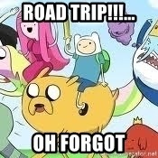 Adventure Time Meme - road trip!!!... oh forgot