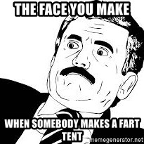 surprised face  - The face you make  When somebody makes a fart tent