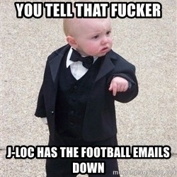 gangster baby - you tell that fucker J-LOC HAS THE FOOTBALL EMAILS DOWN