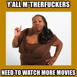 Angry Black Woman - y'all m*therfuckers need to watch more movies