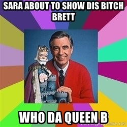 mr rogers  - Sara about to show dis bitch brett who da queen b