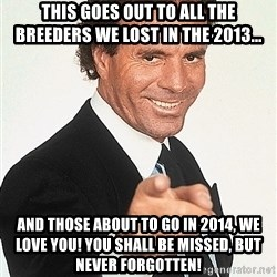 julio iglesias 2 - This goes out to all the breeders we lost in the 2013... and those about to go in 2014, we love you! you shall be missed, but never forgotten!