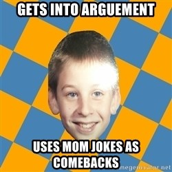 annoying elementary school kid - Gets into arguement Uses mom jokes as comebacks