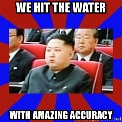 kim jong un - WE HIT THE WATER WITH AMAZING ACCURACY
