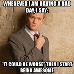 """Barney Stinson - WHenever I am having a bad day, I say: """"it could be worse"""" then I start being awesome"""