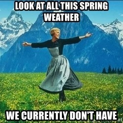 Look at all the things - Look at all this spring weather we currently don't have