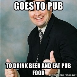 Regular Ronald - goes to pub to drink beer and eat pub food