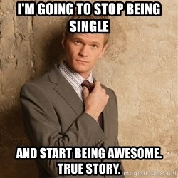 Barney Stinson - I'm going to stop being single and start being awesome. true story.