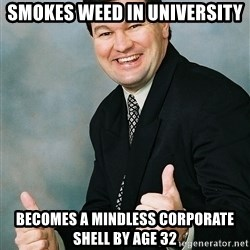 Regular Ronald - smokes weed in university becomes a mindless corporate shell by age 32