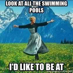 Look at all the things - look at all the swimming pools i'd like to be at