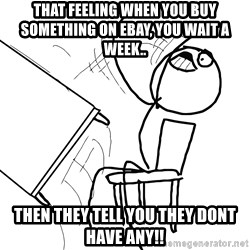 Desk Flip Rage Guy - that feeling when you buy something on ebay, you wait a week.. then they tell you they dont have any!!