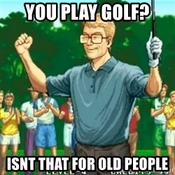 Happy Golfer - You play golf? Isnt that for old people