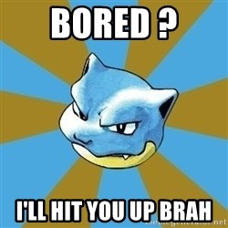 Blastoise - Bored ?  I'll hit you up brah