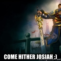Garen -  COME Hither JOSIAH ;)