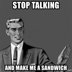 Correction Guy - stop talking and make me a sandwich