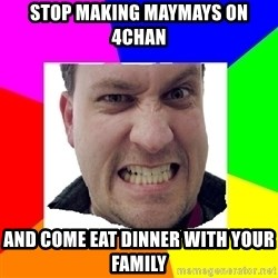 Asshole Father - STOP MAKING MAYMAYS ON 4CHAN AND COME EAT DINNER WITH YOUR FAMILY