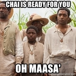 12 years a slave hangover - Chai is ready for you Oh Maasa'