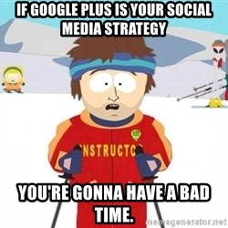 You're gonna have a bad time - If Google Plus is your social media strategy you're gonna have a bad time.