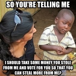 So You're Telling me - SO YOU'RE TELLING ME I SHOULD TAKE SOME MONEY YOU STOLE FROM ME AND VOTE FOR YOU SO THAT YOU CAN STEAL MORE FROM ME?