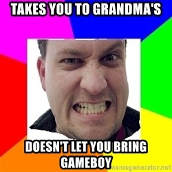 Asshole Father - takes you to grandma's doesn't let you bring gameboy