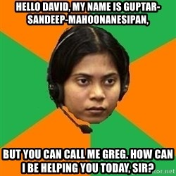 Stereotypical Indian Telemarketer - Hello David, my name is Guptar-Sandeep-Mahoonanesipan, But you can call me Greg. How can I be helping you today, sir?