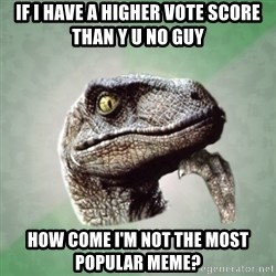 Philosoraptor - if i have a higher vote score than y u no guy how come i'm not the most popular meme?