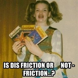 Original Ermahgerd -  Is Dis Friction or      not - friction...?