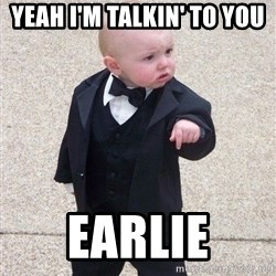 gangster baby - Yeah I'm talkin' to you  Earlie