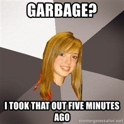 Musically Oblivious 8th Grader - garbage? i took that out five minutes ago