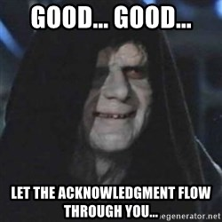 emperor palpatine good good - good... good... let the ACKNOWLEDGMENT flow through you...