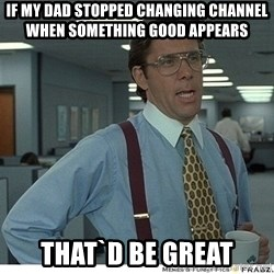 That would be great - if my dad stopped changing channel when something good appears that`d be great
