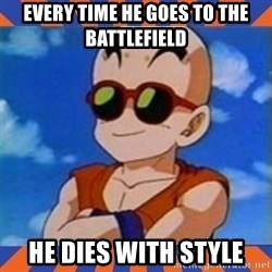 Krillin - every time he goes to the battlefield he dies with style