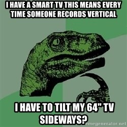 "Philosoraptor - i have a smart tv THIS MEANS EVERY TIME SOMEONE RECORDS VERTICAL  i have to tilt my 64"" tv sideways?"