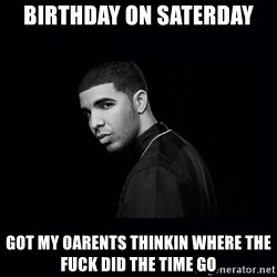DRAKE - birthday on saterday got my oarents thinkin where the fuck did the time go