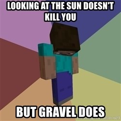 Depressed Minecraft Guy - looking at the sun doesn't kill you but gravel does