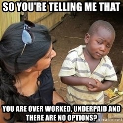 skeptical black kid - so you're telling me that you are over worked, underpaid and there are no options?